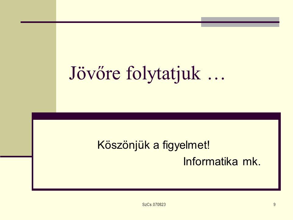 SzCs.0708239 Jövőre folytatjuk … Köszönjük a figyelmet! Informatika mk.