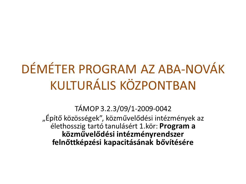 """A pályázat adatai Társadalmi Megújulás Operatív Program 3.2.3/09/1 """"Építő közösségek , közművelődési intézmények az élethosszig tartó tanulásért 1.kör: Program a közművelődési intézményrendszer felnőttképzési kapacitásának bővítésére Pályázati azonosító: TÁMOP 3.2.3/2009/1-09-0042 Projekt: Déméter program az Aba-Novák Kulturális Központban Kedvezményezett: Aba-Novák Kulturális Központ Nonprofit és Közhasznú Kft."""