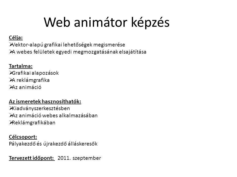 Web animátor képzés Célja:  Vektor-alapú grafikai lehetőségek megismerése  A webes felületek egyedi megmozgatásának elsajátítása Tartalma:  Grafikai alapozások  A reklámgrafika  Az animáció Az ismeretek hasznosíthatók:  Kiadványszerkesztésben  Az animáció webes alkalmazásában  Reklámgrafikában Célcsoport: Pályakezdő és újrakezdő álláskeresők Tervezett időpont: 2011.