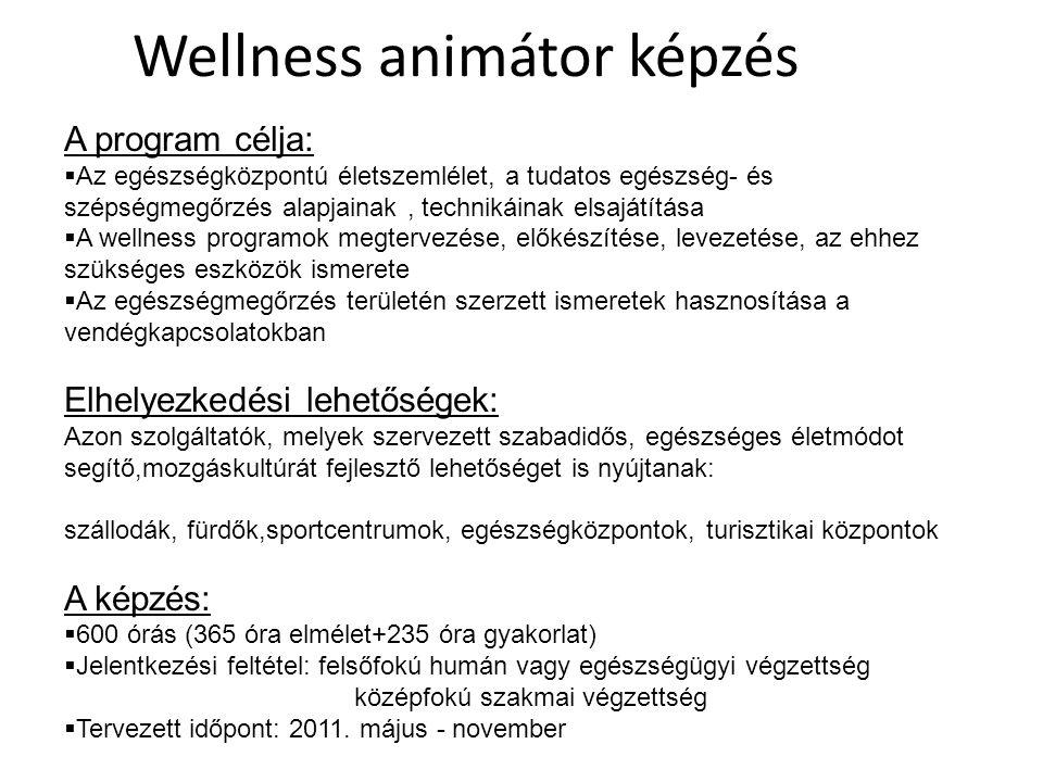 Wellness animátor képzés A program célja:  Az egészségközpontú életszemlélet, a tudatos egészség- és szépségmegőrzés alapjainak, technikáinak elsajátítása  A wellness programok megtervezése, előkészítése, levezetése, az ehhez szükséges eszközök ismerete  Az egészségmegőrzés területén szerzett ismeretek hasznosítása a vendégkapcsolatokban Elhelyezkedési lehetőségek: Azon szolgáltatók, melyek szervezett szabadidős, egészséges életmódot segítő,mozgáskultúrát fejlesztő lehetőséget is nyújtanak: szállodák, fürdők,sportcentrumok, egészségközpontok, turisztikai központok A képzés:  600 órás (365 óra elmélet+235 óra gyakorlat)  Jelentkezési feltétel: felsőfokú humán vagy egészségügyi végzettség középfokú szakmai végzettség  Tervezett időpont: 2011.