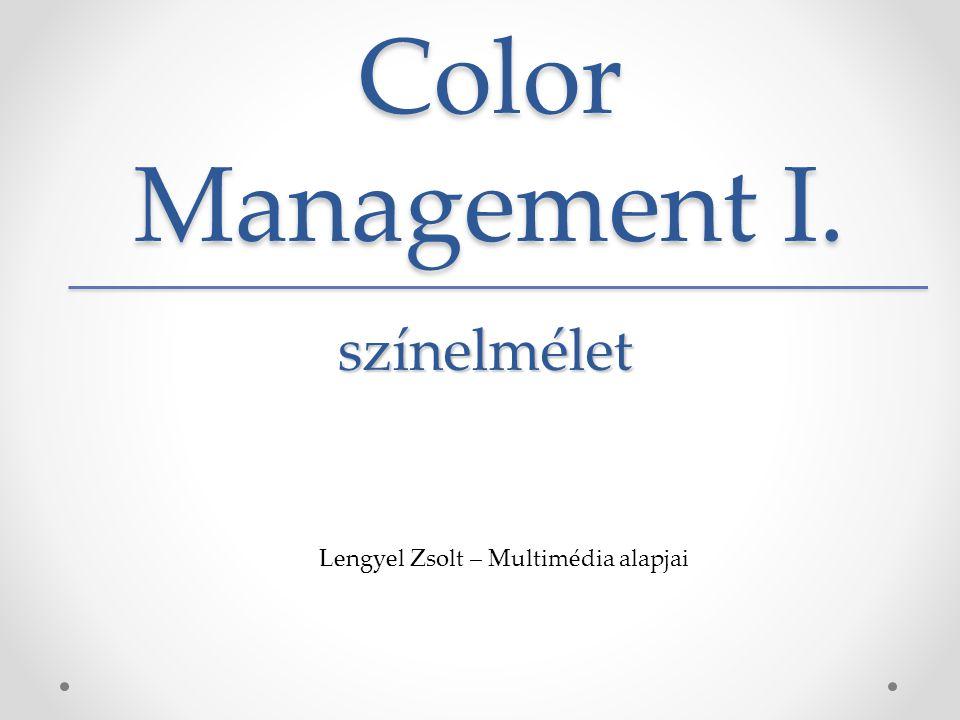 Color Management I. Lengyel Zsolt – Multimédia alapjai színelmélet