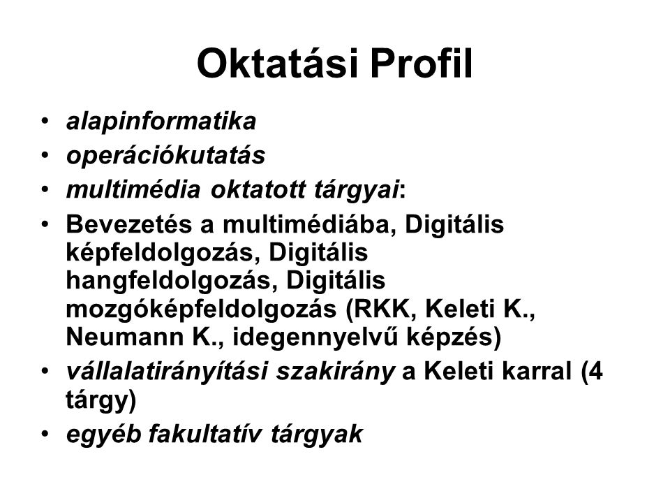 Oktatási Profil alapinformatika operációkutatás multimédia oktatott tárgyai: Bevezetés a multimédiába, Digitális képfeldolgozás, Digitális hangfeldolgozás, Digitális mozgóképfeldolgozás (RKK, Keleti K., Neumann K., idegennyelvű képzés) vállalatirányítási szakirány a Keleti karral (4 tárgy) egyéb fakultatív tárgyak