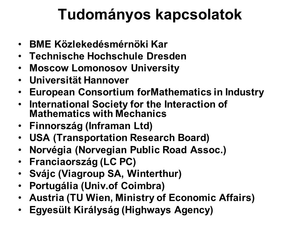 Tudományos kapcsolatok BME Közlekedésmérnöki Kar Technische Hochschule Dresden Moscow Lomonosov University Universität Hannover European Consortium forMathematics in Industry International Society for the Interaction of Mathematics with Mechanics Finnország (Inframan Ltd) USA (Transportation Research Board) Norvégia (Norvegian Public Road Assoc.) Franciaország (LC PC) Svájc (Viagroup SA, Winterthur) Portugália (Univ.of Coimbra) Austria (TU Wien, Ministry of Economic Affairs) Egyesült Királyság (Highways Agency)