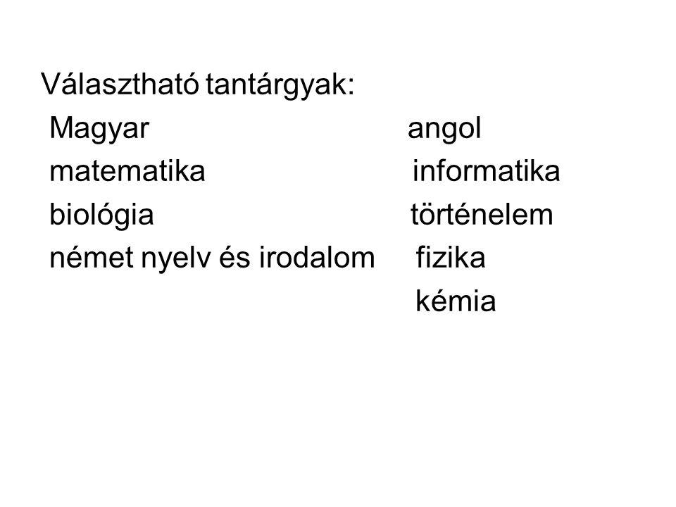 Választható tantárgyak: Magyar angol matematika informatika biológia történelem német nyelv és irodalom fizika kémia