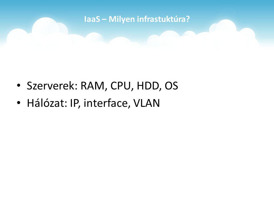 IaaS – Milyen infrastuktúra Szerverek: RAM, CPU, HDD, OS Hálózat: IP, interface, VLAN