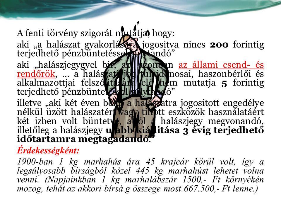 """A fenti törvény szigorát mutatja, hogy: aki """"a halászat gyakorlására jogositva nincs 200 forintig terjedhető pénzbüntetéssel súlytandó aki """"halászjegygyel bir, azt azonban az állami csend- és rendőrök, … a halászati jog tulajdonosai, haszonbérlői és alkalmazottjai felszólitására elő nem mutatja 5 forintig terjedhető pénzbüntetéssel súlytandó illetve """"aki két éven belül a halászatra jogositott engedélye nélkül üzött halászatért vagy tiltott eszközök használatáért két izben volt büntetve, attól a halászjegy megvonandó, illetőleg a halászjegy ujabb kiállitása 3 évig terjedhető időtartamra megtagadandó. Érdekességként: 1900-ban 1 kg marhahús ára 45 krajcár körül volt, így a legsúlyosabb bírságból közel 445 kg marhahúst lehetet volna venni."""