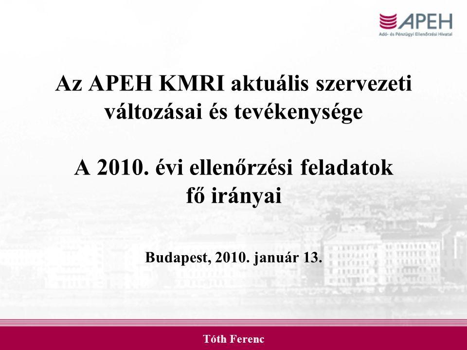 Az APEH KMRI aktuális szervezeti változásai és tevékenysége A 2010. évi ellenőrzési feladatok fő irányai Budapest, 2010. január 13. Tóth Ferenc
