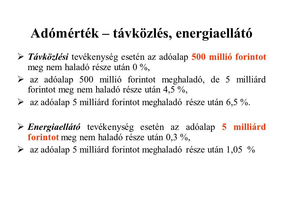 Adómérték – távközlés, energiaellátó  Távközlési tevékenység esetén az adóalap 500 millió forintot meg nem haladó része után 0 %,  az adóalap 500 millió forintot meghaladó, de 5 milliárd forintot meg nem haladó része után 4,5 %,  az adóalap 5 milliárd forintot meghaladó része után 6,5 %.