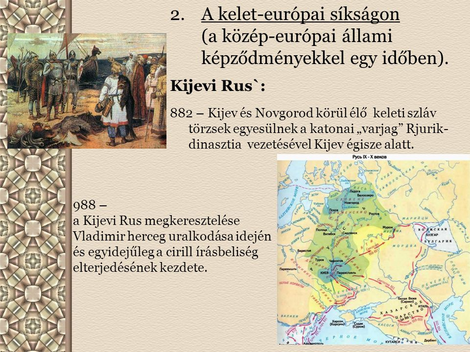 2.A kelet-európai síkságon (a közép-európai állami képződményekkel egy időben). Kijevi Rus`: 882 – Kijev és Novgorod körül élő keleti szláv törzsek eg