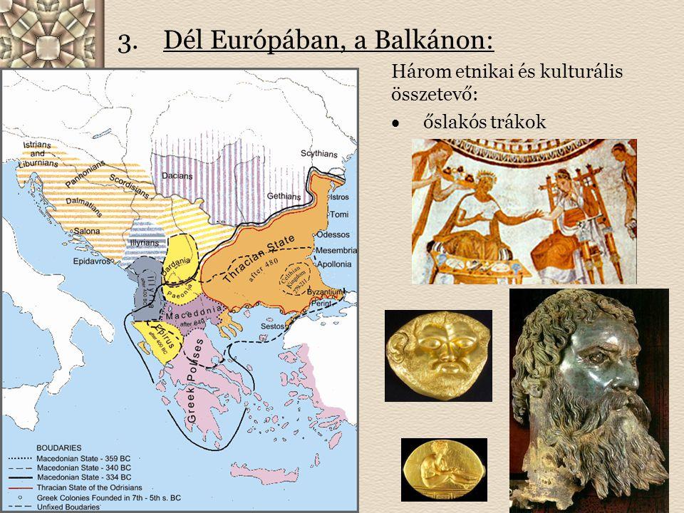 3.Dél Európában, a Balkánon: Három etnikai és kulturális összetevő:  őslakós trákok