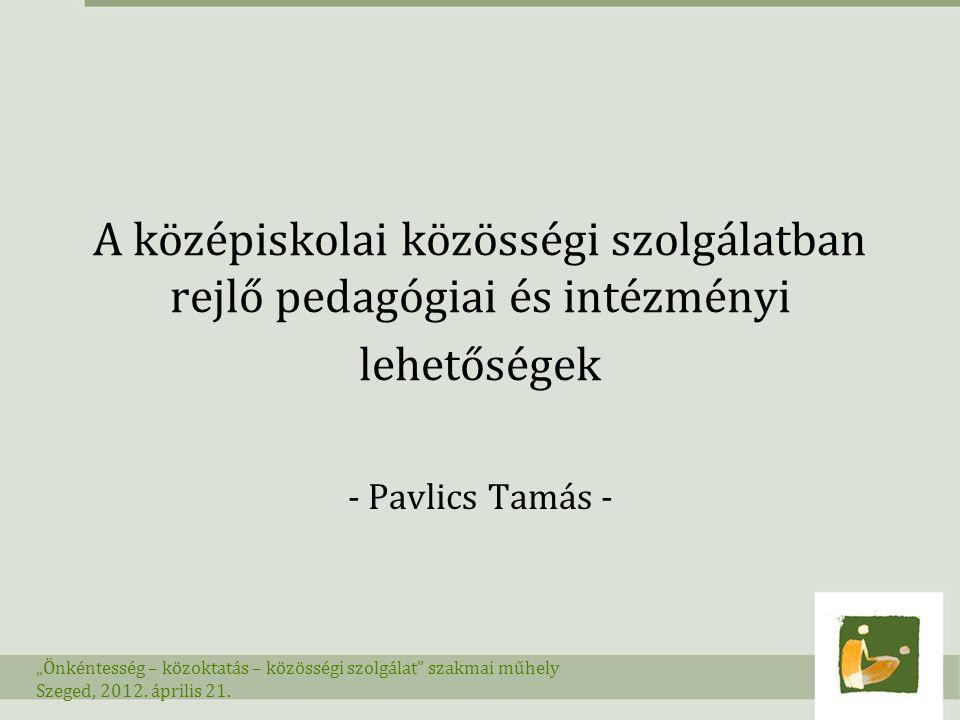 """A középiskolai közösségi szolgálatban rejlő pedagógiai és intézményi lehetőségek - Pavlics Tamás - """"Önkéntesség – közoktatás – közösségi szolgálat"""" sz"""