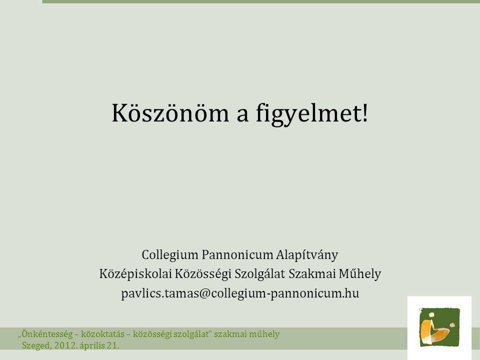 """Köszönöm a figyelmet! Collegium Pannonicum Alapítvány Középiskolai Közösségi Szolgálat Szakmai Műhely pavlics.tamas@collegium-pannonicum.hu """"Önkéntess"""