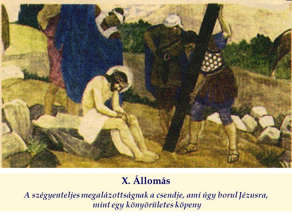 X. Állomás A szégyenteljes megalázottságnak a csendje, ami úgy borul Jézusra, mint egy könyörületes köpeny