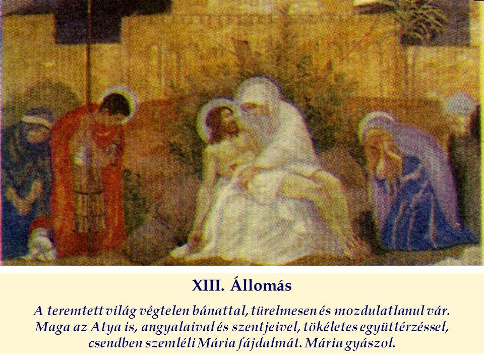 XIII. Állomás A teremtett világ végtelen bánattal, türelmesen és mozdulatlanul vár. Maga az Atya is, angyalaival és szentjeivel, tökéletes együttérzés