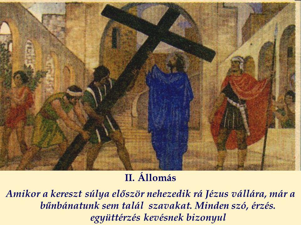 II. Állomás Amikor a kereszt súlya először nehezedik rá Jézus vállára, már a bűnbánatunk sem talál szavakat. Minden szó, érzés. együttérzés kevésnek b