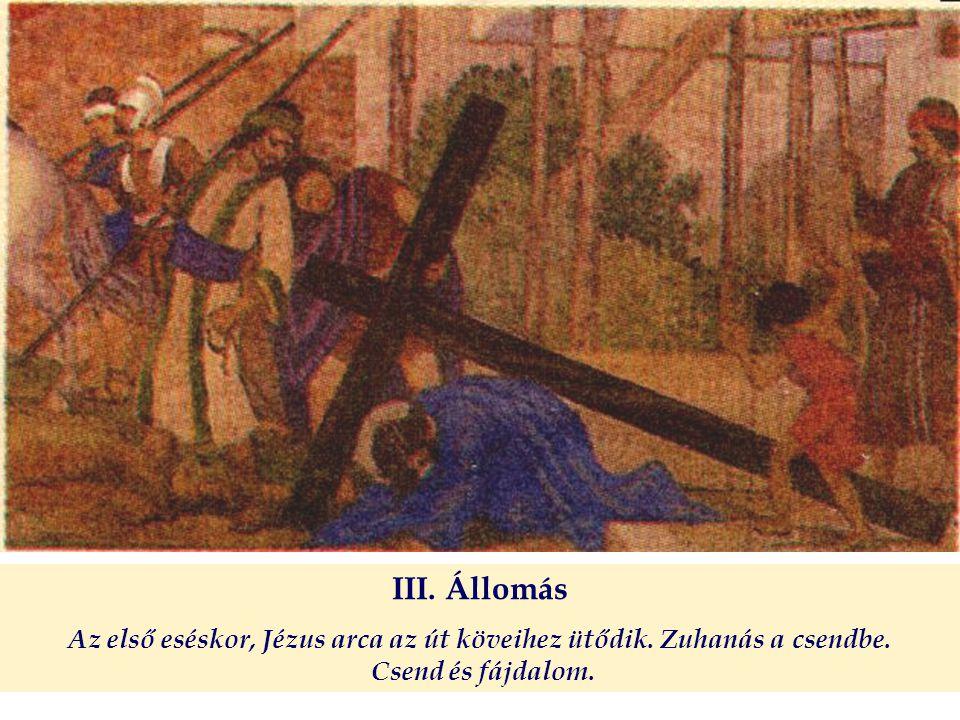 III. Állomás Az első eséskor, Jézus arca az út köveihez ütődik. Zuhanás a csendbe. Csend és fájdalom.