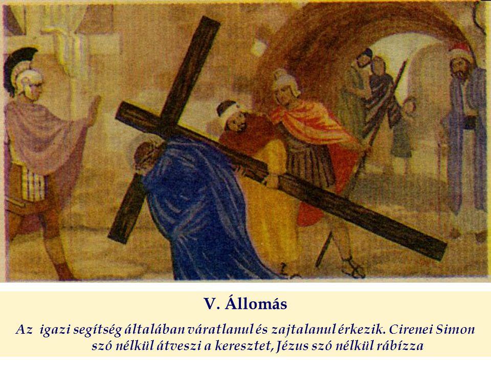 V. Állomás Az igazi segítség általában váratlanul és zajtalanul érkezik. Cirenei Simon szó nélkül átveszi a keresztet, Jézus szó nélkül rábízza