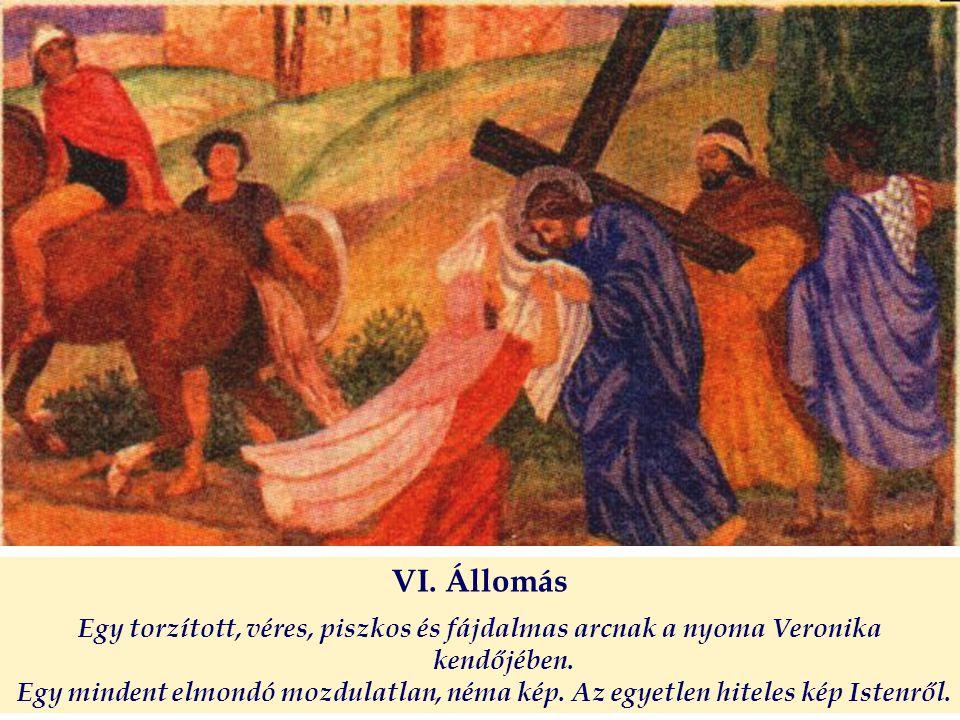 VI. Állomás Egy torzított, véres, piszkos és fájdalmas arcnak a nyoma Veronika kendőjében. Egy mindent elmondó mozdulatlan, néma kép. Az egyetlen hite