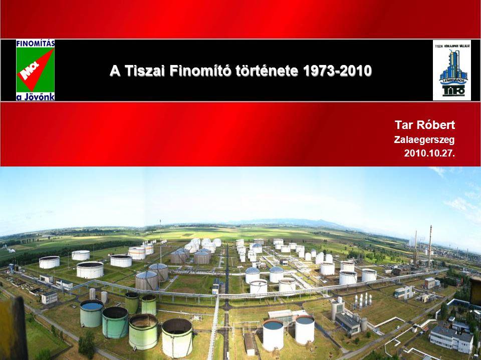 1 A Tiszai Finomító története 1973-2010 Tar Róbert Zalaegerszeg 2010.10.27.