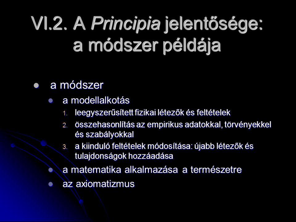 VI.2. A Principia jelentősége: a módszer példája a módszer a módszer a modellalkotás a modellalkotás 1. leegyszerűsített fizikai létezők és feltételek