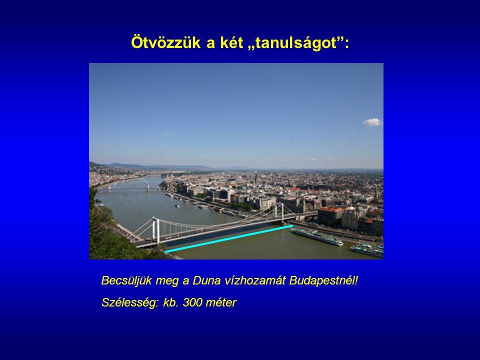 """Ötvözzük a két """"tanulságot : Becsüljük meg a Duna vízhozamát Budapestnél! Szélesség: kb. 300 méter"""