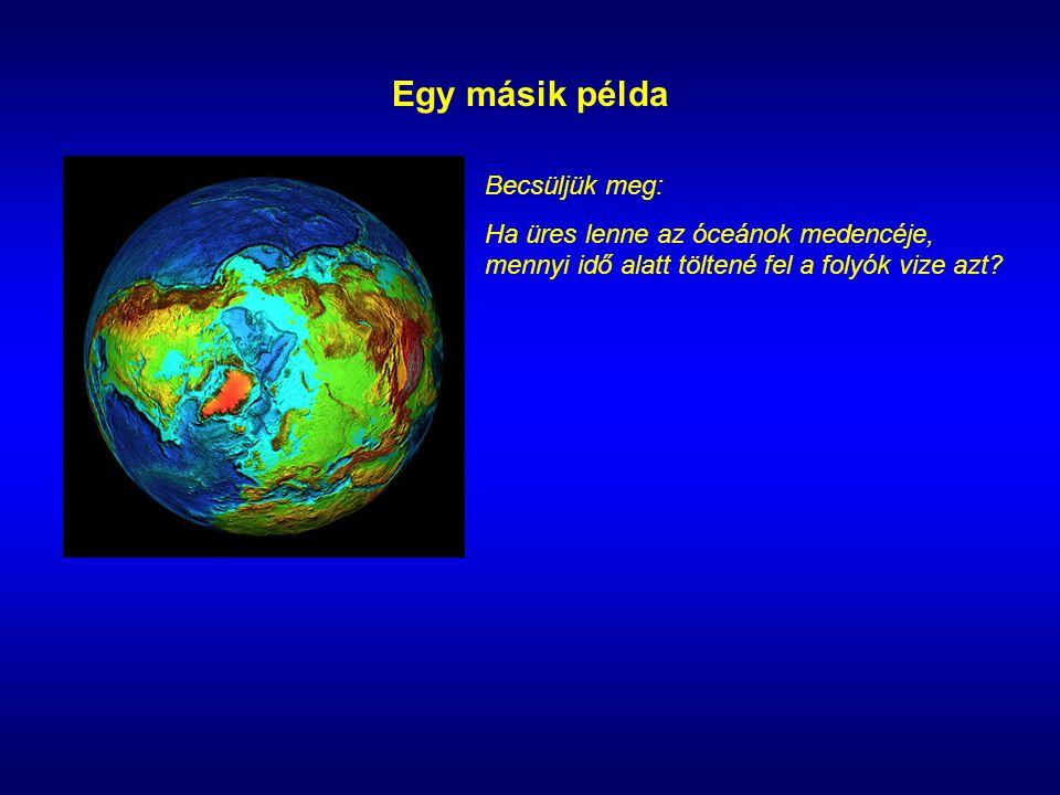 Egy másik példa Becsüljük meg: Ha üres lenne az óceánok medencéje, mennyi idő alatt töltené fel a folyók vize azt
