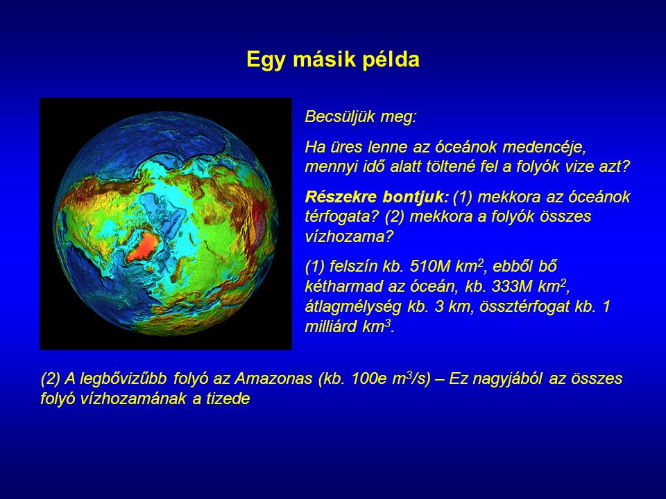 Egy másik példa Becsüljük meg: Ha üres lenne az óceánok medencéje, mennyi idő alatt töltené fel a folyók vize azt.