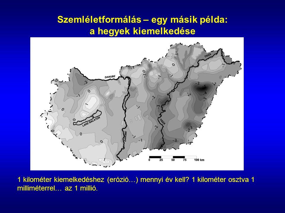 Szemléletformálás – egy másik példa: a hegyek kiemelkedése 1 kilométer kiemelkedéshez (erózió…) mennyi év kell.