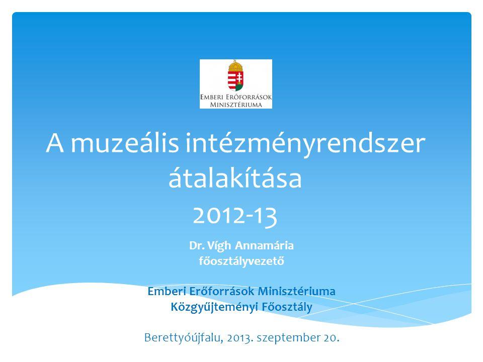 A muzeális intézményrendszer átalakítása 2012-13 Dr.