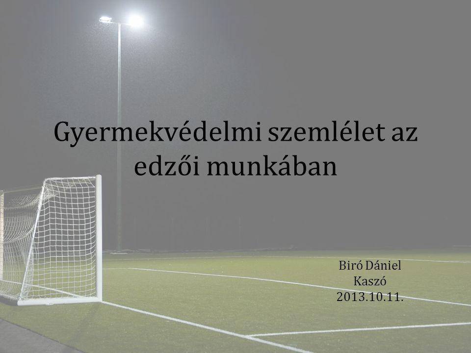 Gyermekvédelmi szemlélet az edzői munkában Biró Dániel Kaszó 2013.10.11.