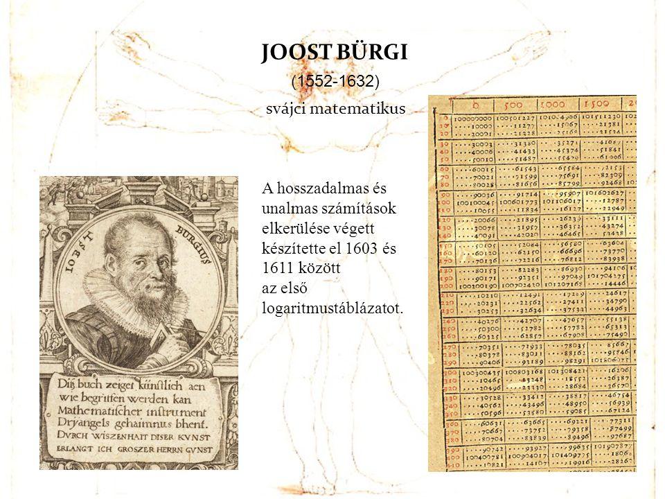 JOOST BÜRGI (1552-1632) svájci matematikus A hosszadalmas és unalmas számítások elkerülése végett készítette el 1603 és 1611 között az első logaritmus