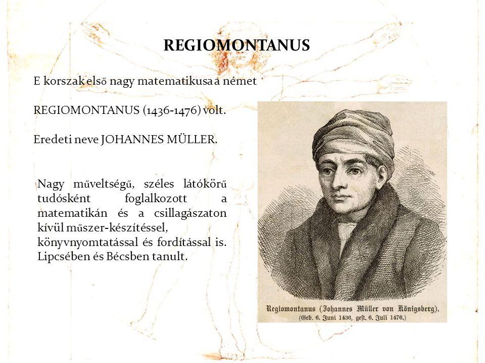 E korszak els ő nagy matematikusa a német REGIOMONTANUS (1436-1476) volt. Eredeti neve JOHANNES MÜLLER. REGIOMONTANUS Nagy m ű veltség ű, széles látók