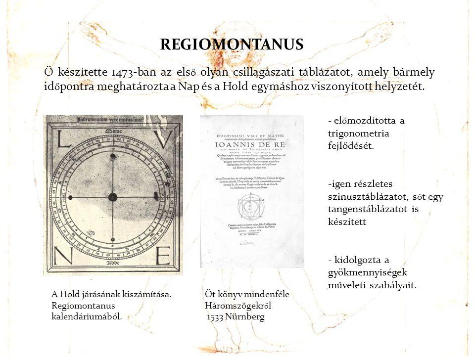 REGIOMONTANUS Ő készítette 1473-ban az els ő olyan csillagászati táblázatot, amely bármely id ő pontra meghatározta a Nap és a Hold egymáshoz viszonyí