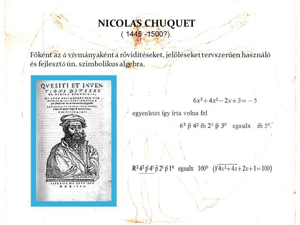 NICOLAS CHUQUET ( 1445 -1500?). Főként az ő vívmányaként a rövidítéseket, jelöléseket tervszerűen használó és fejleszt ő ún. szimbolikus algebra.