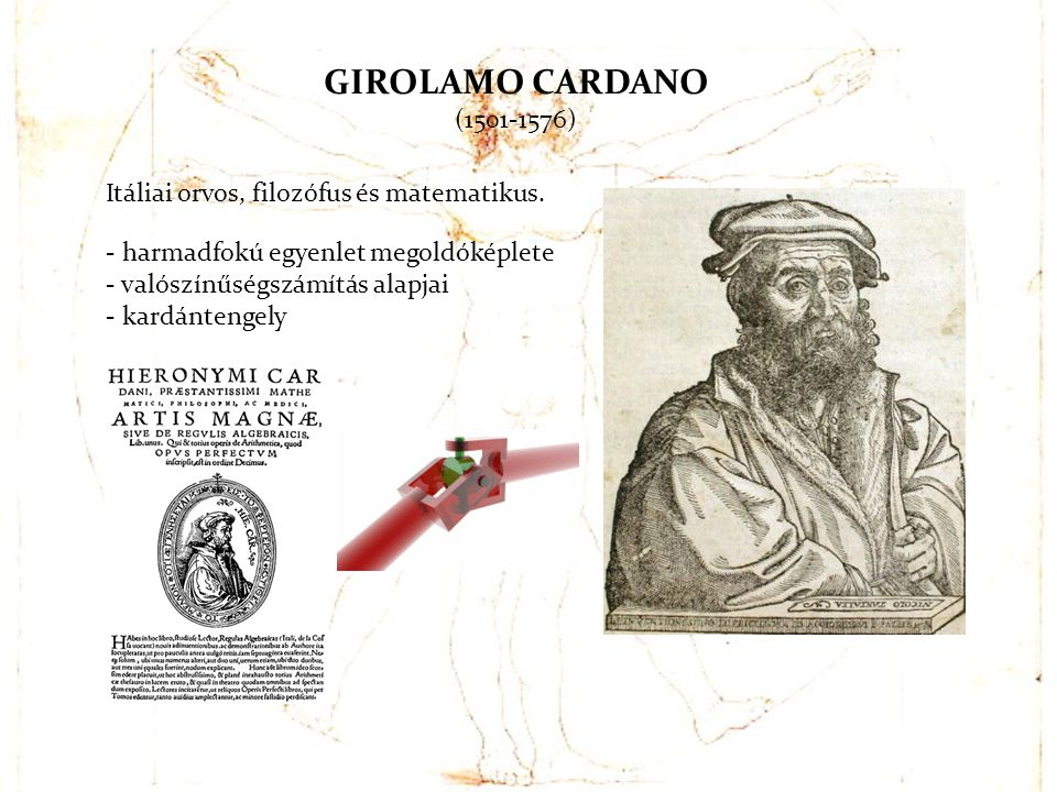 GIROLAMO CARDANO (1501-1576) Itáliai orvos, filozófus és matematikus. - harmadfokú egyenlet megoldóképlete - valószínűségszámítás alapjai - kardánteng