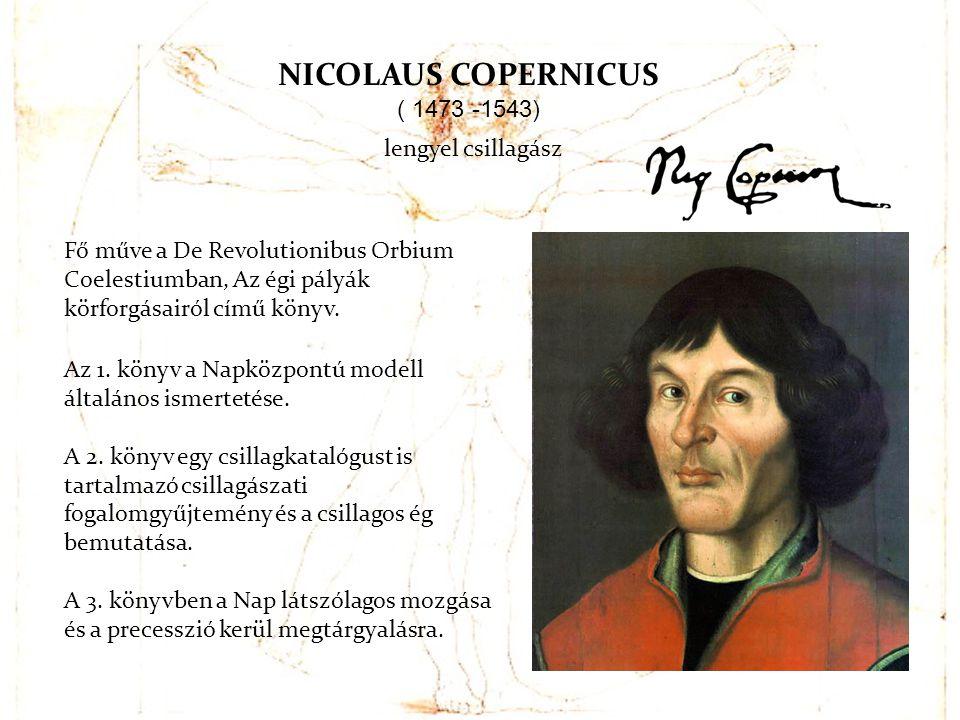 Fő műve a De Revolutionibus Orbium Coelestiumban, Az égi pályák körforgásairól című könyv. NICOLAUS COPERNICUS ( 1473 -1543) Az 1. könyv a Napközpontú