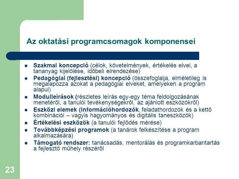 23 Az oktatási programcsomagok komponensei Szakmai koncepció (célok, követelmények, értékelés elvei, a tananyag kijelölése, időbeli elrendezése) Pedagógiai (fejlesztési) koncepció (összefoglalja, elméletileg is megalapozza azokat a pedagógiai elveket, amelyeken a program alapul) Modulleírások (részletes leírás egy-egy téma feldolgozásának menetéről, a tanulói tevékenységekről, az ajánlott eszközökről) Eszközi elemek (információhordozók, feladathordozók és a kettő kombinációi – vagyis hagyományos és digitális taneszközök) Értékelési eszközök (a tanulói fejlődés mérése) Továbbképzési programok (a tanárok felkészítése a program alkalmazására) Támogató rendszer: tanácsadás, mentorálás és programkarbantartás a fejlesztő műhely részéről
