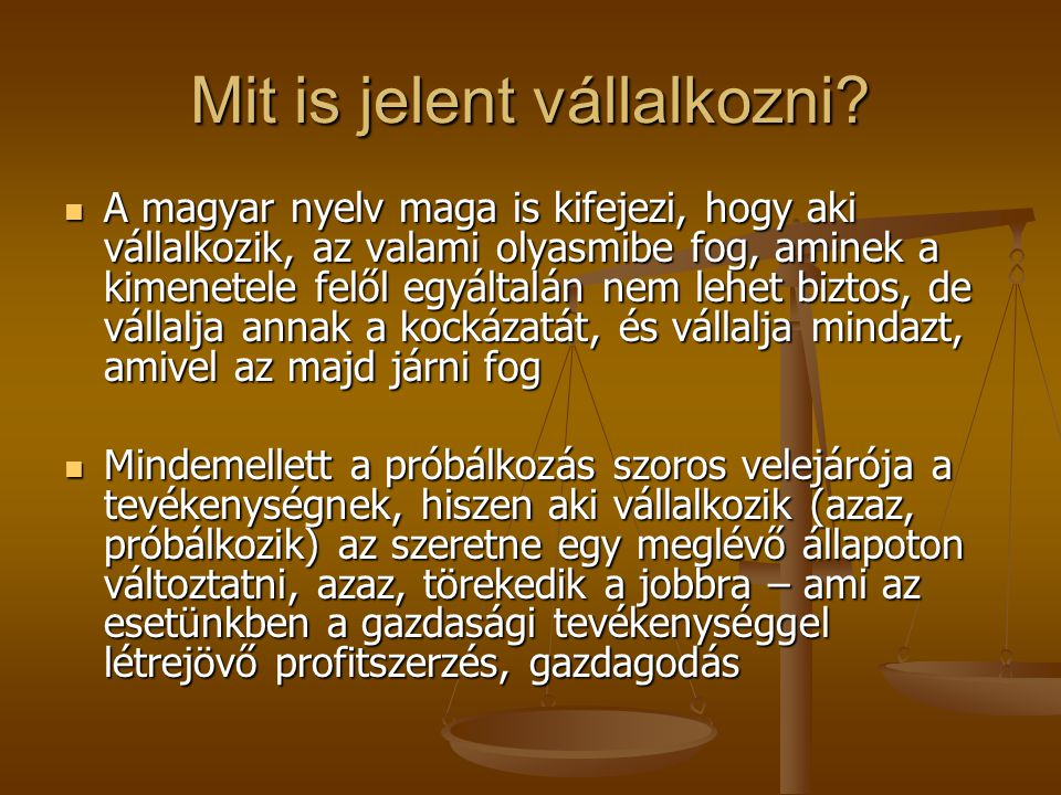 Mit is jelent vállalkozni? A magyar nyelv maga is kifejezi, hogy aki vállalkozik, az valami olyasmibe fog, aminek a kimenetele felől egyáltalán nem le