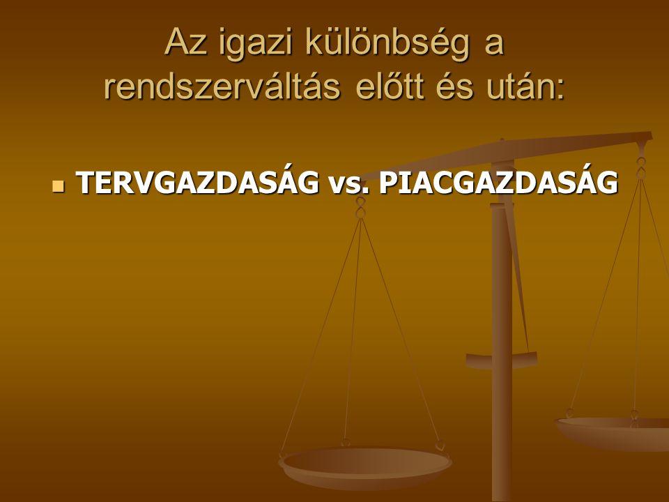 Az igazi különbség a rendszerváltás előtt és után: TERVGAZDASÁG vs. PIACGAZDASÁG TERVGAZDASÁG vs. PIACGAZDASÁG