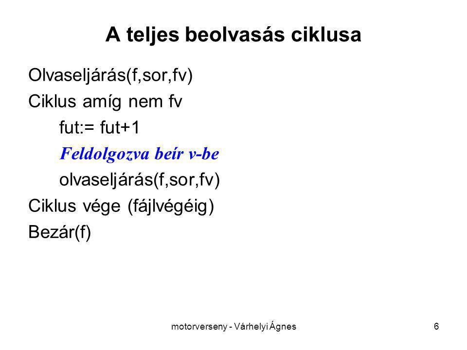 motorverseny - Várhelyi Ágnes6 A teljes beolvasás ciklusa Olvaseljárás(f,sor,fv) Ciklus amíg nem fv fut:= fut+1 Feldolgozva beír v-be olvaseljárás(f,sor,fv) Ciklus vége (fájlvégéig) Bezár(f)