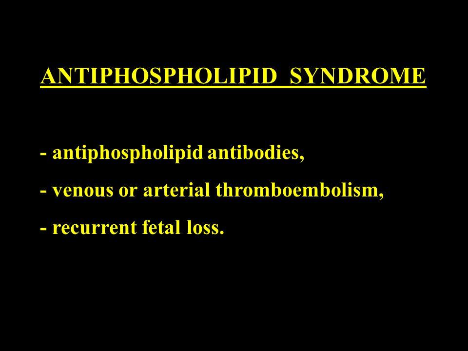 ANTIPHOSPHOLIPID SYNDROME - antiphospholipid antibodies, - venous or arterial thromboembolism, - recurrent fetal loss.