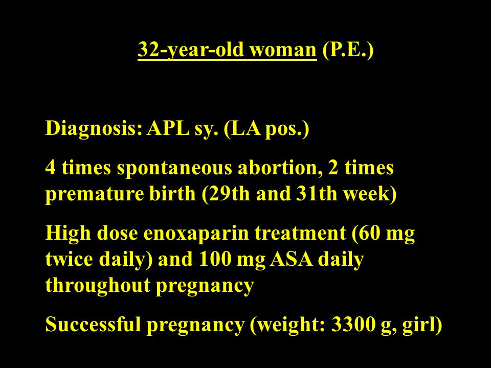32-year-old woman (P.E.) Diagnosis: APL sy. (LA pos.) 4 times spontaneous abortion, 2 times premature birth (29th and 31th week) High dose enoxaparin