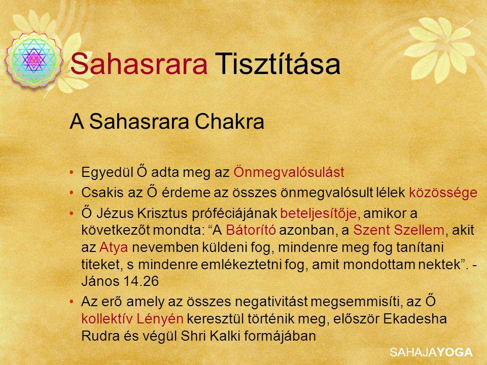 SAHAJAYOGA A Sahasrara Chakra Sahasrara Tisztítása Egyedül Ő adta meg az Önmegvalósulást Csakis az Ő érdeme az összes önmegvalósult lélek közössége Ő