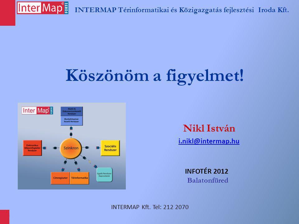 INTERMAP Térinformatikai és Közigazgatás fejlesztési Iroda Kft. Köszönöm a figyelmet! Nikl István i.nikl@intermap.hu INFOTÉR 2012 Balatonfüred INTERMA
