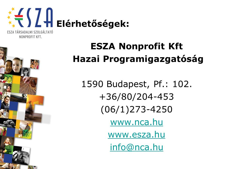 Elérhetőségek: ESZA Nonprofit Kft Hazai Programigazgatóság 1590 Budapest, Pf.: 102. +36/80/204-453 (06/1)273-4250 www.nca.hu www.esza.hu info@nca.hu