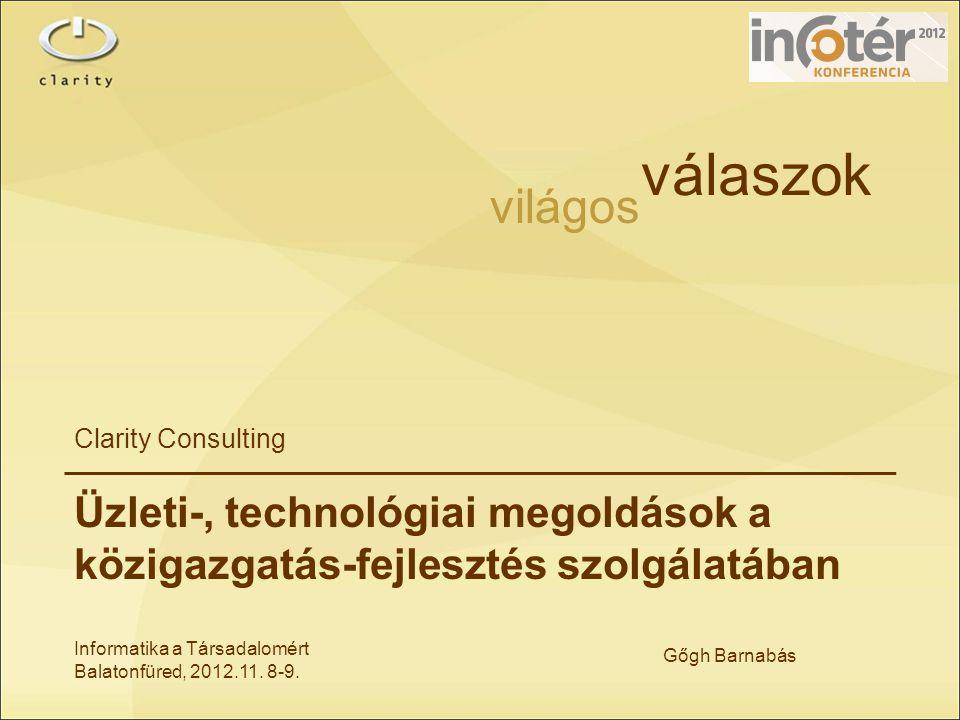 Informatika a Társadalomért Balatonfüred, 2012.11. 8-9. Gőgh Barnabás világos válaszok Clarity Consulting Üzleti-, technológiai megoldások a közigazga