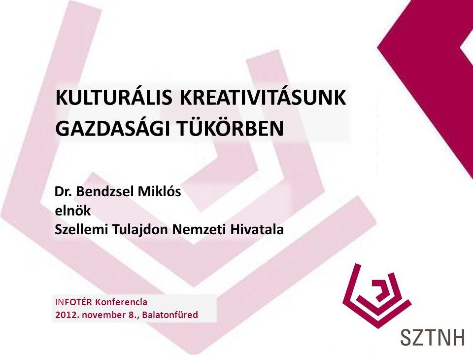 KULTURÁLIS KREATIVITÁSUNK GAZDASÁGI TÜKÖRBEN Dr. Bendzsel Miklós elnök Szellemi Tulajdon Nemzeti Hivatala INFOTÉR Konferencia 2012. november 8., Balat