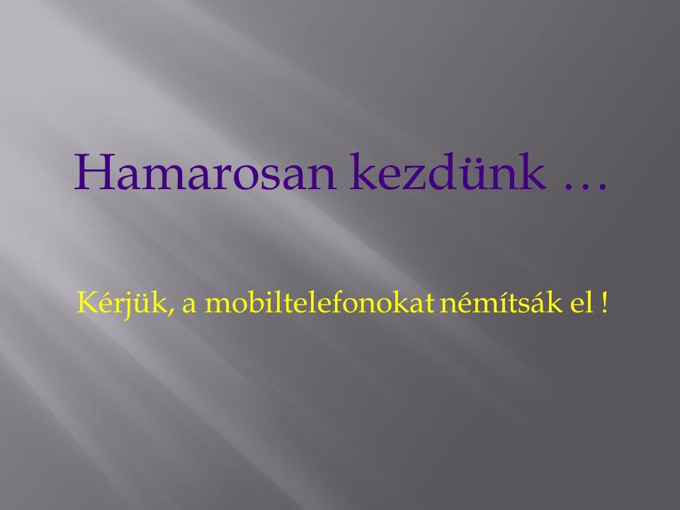 Hamarosan kezdünk … Kérjük, a mobiltelefonokat némítsák el !