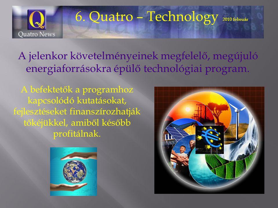 6. Quatro – Technology 2010 február A jelenkor követelményeinek megfelelő, megújuló energiaforrásokra épülő technológiai program. A befektetők a progr