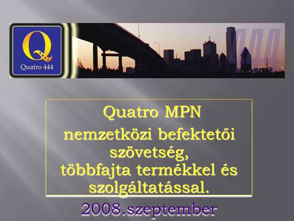 Quatro MPN Quatro MPN nemzetközi befektetői szövetség, többfajta termékkel és szolgáltatással. 2008.szeptember Quatro MPN Quatro MPN nemzetközi befekt